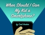 When Should I Give My Kid a Smartphone?